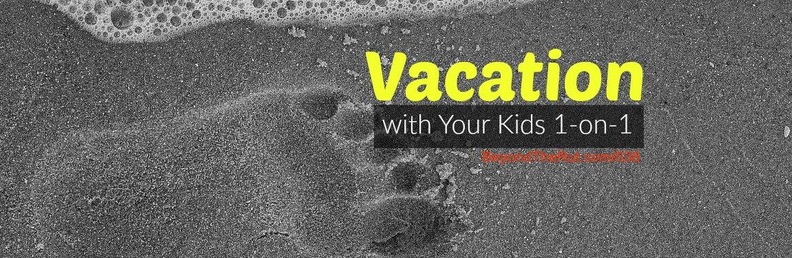 Vacation with Your Kids 1-on-1 BtR 038
