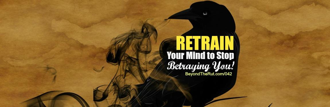 Retrain Your Mind to Stop Betraying You – BtR 042