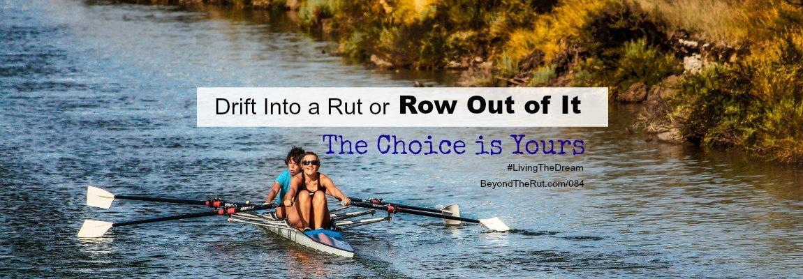 Drift Into a Rut or Row Out of It – The Choice is Yours BtR 084