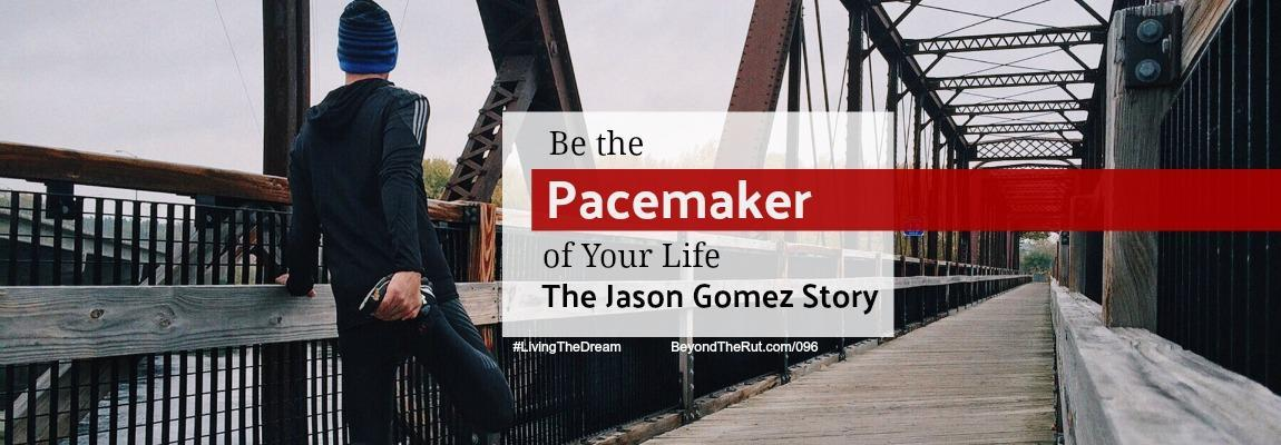 Be the Pacemaker of Your Life – The Jason Gomez Story BtR 096