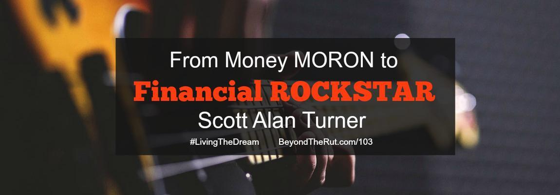 From Money Moron to Financial Rockstar – Scott Alan Turner BtR 103