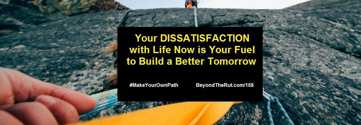 Your Dissatisfaction with Life Now Is Your Fuel to Build a Better Tomorrow – BtR 158