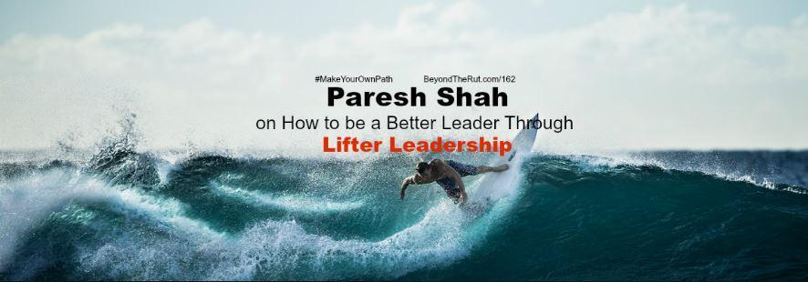 Paresh Shah on How to Be a Better Leader through Lifter Leadership – BtR 162