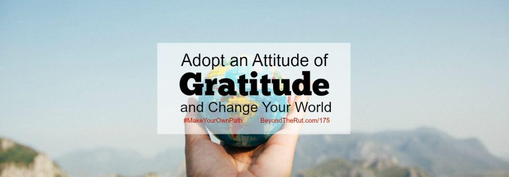 Adopt an Attitude of Gratitude and Change Your World – BtR 175