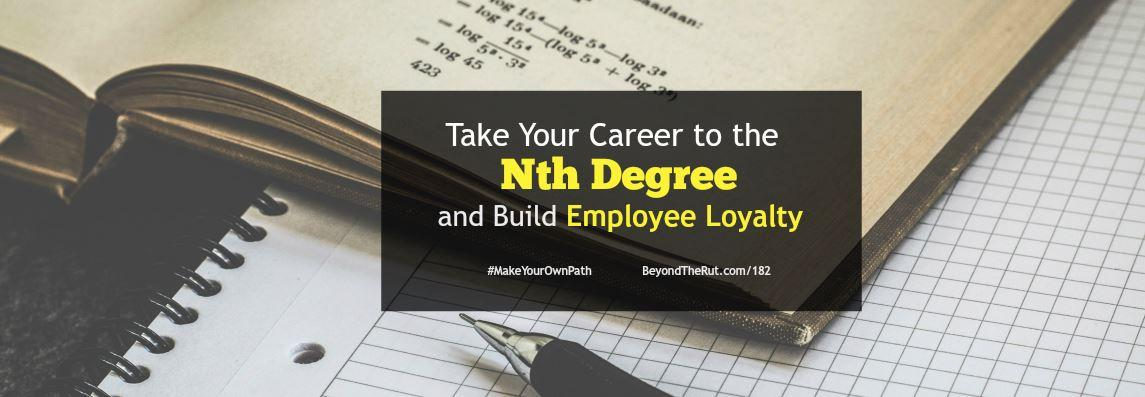 Take Your Career to the Nth Degree and Build Employee Loyalty – BtR 182